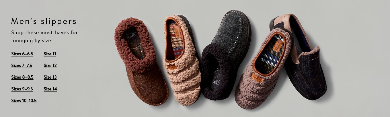 Men's slippers. hop these must-haves for lounging by size. Shop sizes 6–6.5. Shop sizes 7–7.5. Shop sizes 8–8.5. Shop sizes 9–9.5. Shop sizes 10–10.5. Shop size 11. Shop size 12. Shop size 13. Shop size 14.