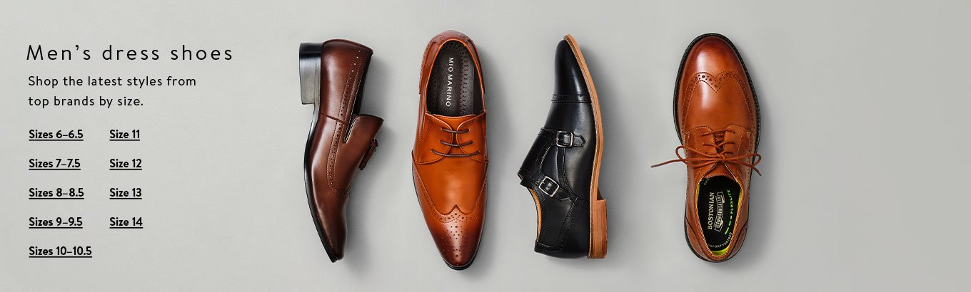 Men's dress shoes. Shop the latest styles from top brands by size. Shop sizes 6–6.5. Shop sizes 7–7.5. Shop sizes 8–8.5. Shop sizes 9–9.5. Shop sizes 10–10.5. Shop size 11. Shop size 12. Shop size 13. Shop size 14.