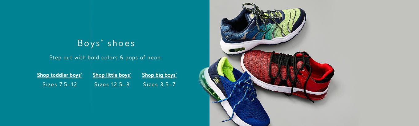 Boys' shoes & sneakers. Shop toddler boys' sizes 7.5–12. Shop little boys' sizes 12.5–3. Shop big boys' sizes 3.5–7. Go Back Big.