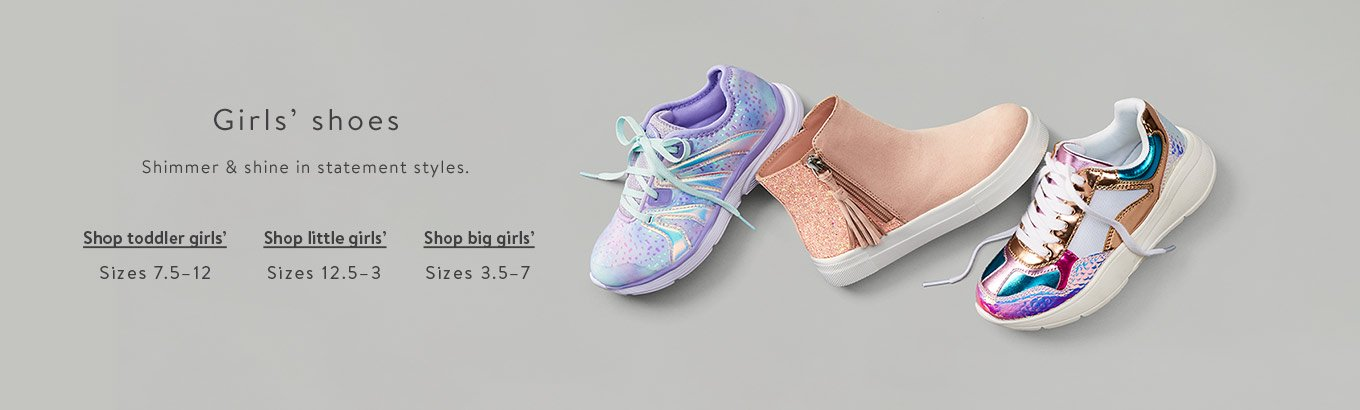 Girls shoes. Shimmer and shine in statement styles. Shop toddler girls'. Sizes seven and one-half to twelve. Shop little girls'. Sizes twelve and one-half to three. Shop big girls' sizes three and one-half to seven.