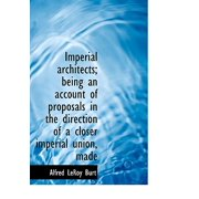 Imperial Architects; Being an Account of Proposals in the Direction of a Closer Imperial Union, Made