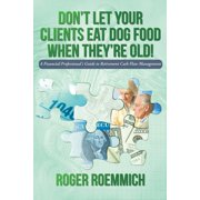 Don't Let Your Clients Eat Dog Food When They're Old! : A Financial Professional's Guide to Retirement Cash Flow Management