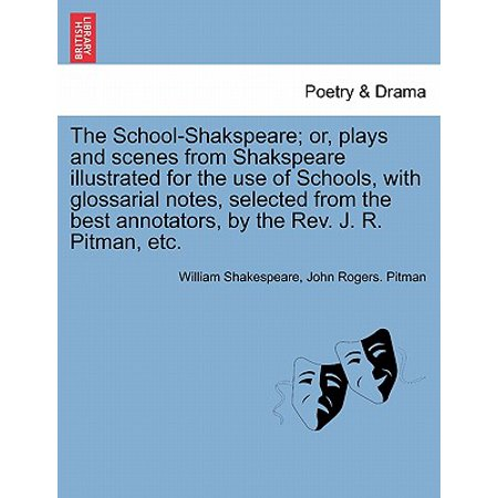 The School-Shakspeare; Or, Plays and Scenes from Shakspeare Illustrated for the Use of Schools, with Glossarial Notes, Selected from the Best Annotators, by the REV. J. R. Pitman,