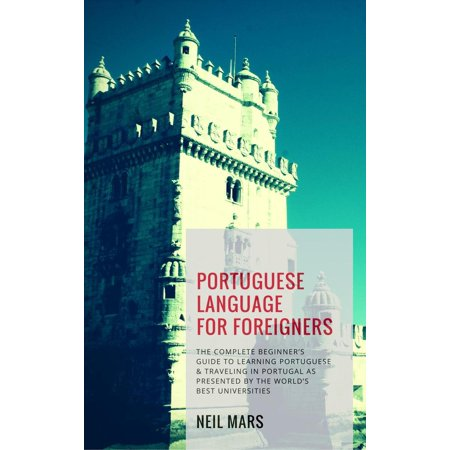 Portuguese Language for Foreigners: The Complete Beginner's Guide to Learning Portuguese and Traveling in Portugal as Presented by the World's Best Universities -