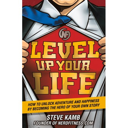 Level Up Your Life : How to Unlock Adventure and Happiness by Becoming the Hero of Your Own (Bluebird Of Happiness Fly Up Your Nose)