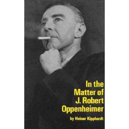 In The Matter Of J  Robert Oppenheimer  A Play Freely Adapted On The Basis Of The Documents By Heinar Kipphardt