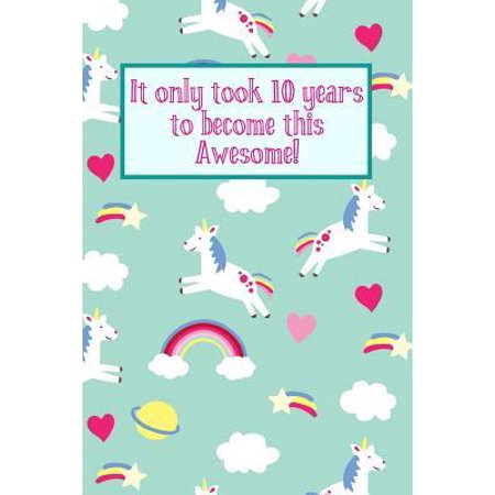 It Only Took 10 Years to Become This Awesome! : Unicorn Rainbows -Ten 10 Yr Old Girl Journal Ideas Notebook - Gift Idea for 10th Happy Birthday Present Note Book Preteen Tween Basket Christmas Stocking Stuffer Filler (Card (Cake Ideas For 15 Yr Old Girl)