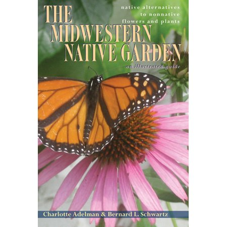 The Midwestern Native Garden : Native Alternatives to Nonnative Flowers and
