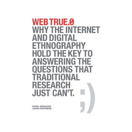 Web True.0 : Why the Internet and Digital Ethnography Hold the Key to Answering the Questions That Traditional Research Just