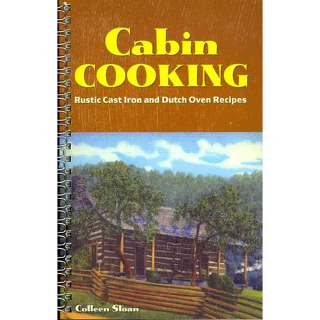 Cabin Cooking: Rustic Cast Iron and Dutch Oven Recipes by
