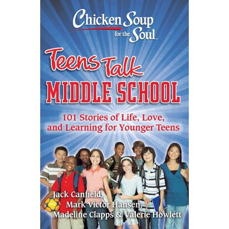 Chicken Soup for the Soul: Teens Talk Middle School : 101 Stories of Life, Love, and Learning for Younger Teens