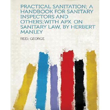 Practical Sanitation; a Handbook for Sanitary Inspectors and Others;With Apx. on Sanitary Law, by Herbert Manley