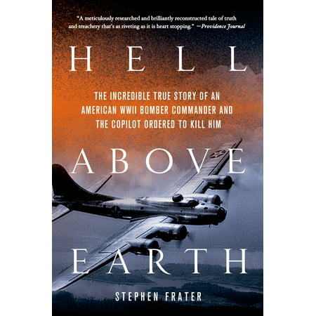Hell Above Earth : The Incredible True Story of an American WWII Bomber Commander and the Copilot Ordered to Kill