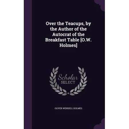 Over the Teacups, by the Author of the Autocrat of the Breakfast Table [O.W. Holmes]
