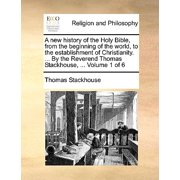 A New History of the Holy Bible, from the Beginning of the World, to the Establishment of Christianity. ... by the Reverend Thomas Stackhouse, ... Volume 1 of 6