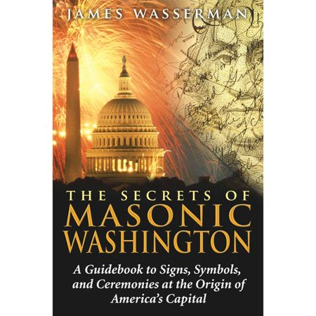 The Secrets Of Masonic Washington  A Guidebook To The Signs  Symbols  And Ceremonies At The Origin Of Americas Capital