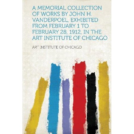 A Memorial Collection of Works by John H. Vanderpoel, Exhibited from February 1 to February 28, 1912, in the Art Institute of Chicago (Exhibit One Display)