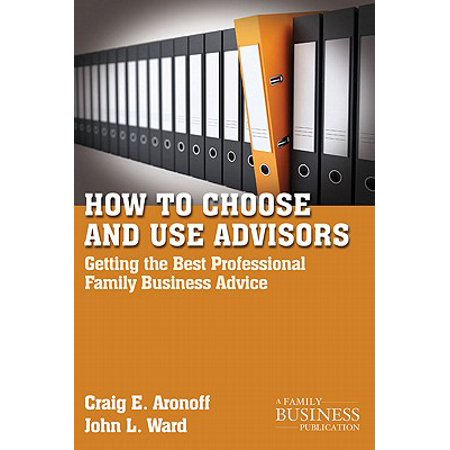 How to Choose and Use Advisors : Getting the Best Professional Family Business