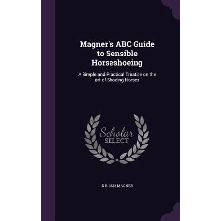 Magner's ABC Guide to Sensible Horseshoeing : A Simple and Practical Treatise on the Art of Shoeing Horses