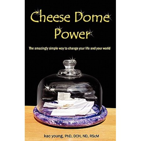 Cheese Dome Power : The Amazingly Simple Way to Change Your Life and Your