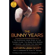 The Bunny Years : The Surprising Inside Story of the Playboy Clubs: The Women Who Worked as Bunnies, and Where They Are Now