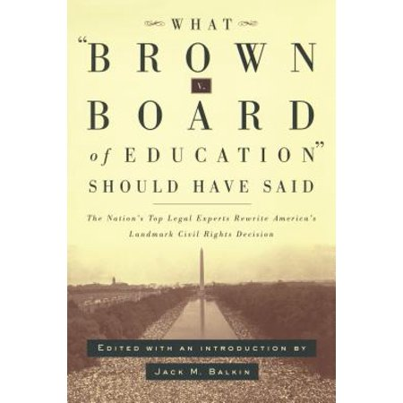 What Brown V. Board of Education Should Have Said : The Nation's Top Legal Experts Rewrite America's Landmark Civil Rights (Landmarks In Indian Legal And Constitutional History)