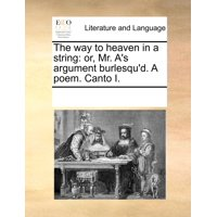 The Way to Heaven in a String : Or, Mr. A's Argument Burlesqu'd. a Poem. Canto I.