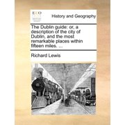 The Dublin Guide : Or, a Description of the City of Dublin, and the Most Remarkable Places Within Fifteen Miles. ...