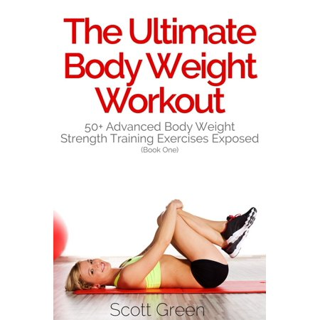 The Ultimate BodyWeight Workout: 50+ Advanced Body Weight Strength Training Exercises Exposed (Book One) - (Best Weight Workout For 50 Year Old Man)
