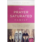 The Prayer Saturated Family : How to Change the Atmosphere in Your Home Through Prayer