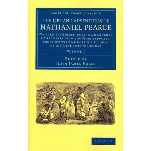 The Life and Adventures of Nathaniel Pearce: Written by Himself, During a Residence in Abyssinia from the Years 1810-1819; Together With Mr Coffin's Account of His First Visit to Gondar