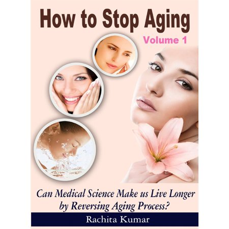 How to Stop Aging (Volume 1): Can Medical Science Make Us Live Longer by Reversing Ageing Process? -