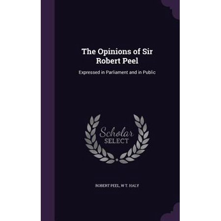 The Opinions of Sir Robert Peel : Expressed in Parliament and in -
