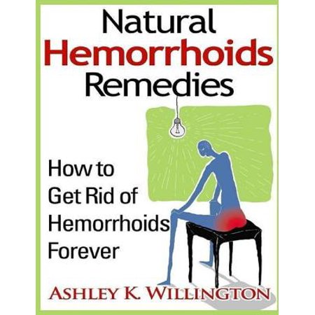 Natural Hemorrhoids Remedies: How to Get Rid of Hemorrhoids Forever -