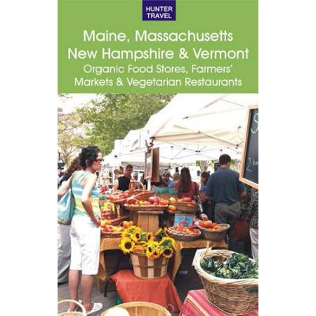 Maine, Massachusetts, New Hampshire & Vermont: The Best Organic Food Stores, Farmers' Markets & Vegetarian Restaurants -