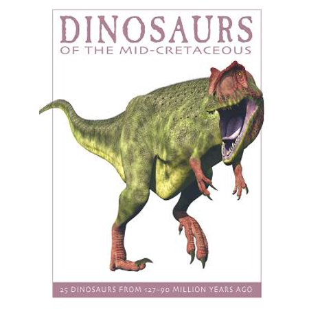 Dinosaurs of the Mid-Cretaceous : 25 Dinosaurs from 127--90 Million Years Ago