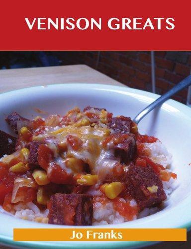 Venison Greats: Delicious Venison Recipes, the Top 60 Venison Recipes by