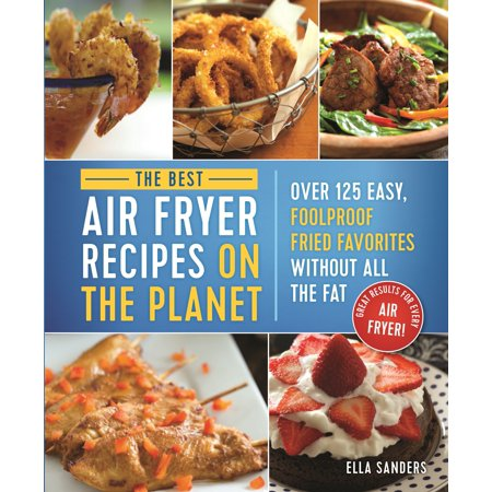 The Best Air Fryer Recipes on the Planet : Over 125 Easy, Foolproof Fried Favorites Without All the Fat! (The Best Halloween Cupcake Recipes)