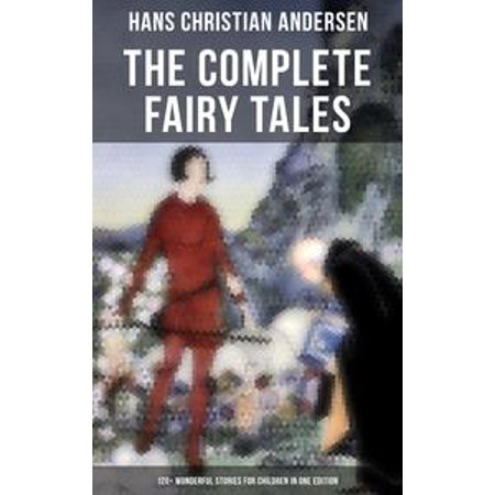 The Complete Fairy Tales of Hans Christian Andersen - 120+ Wonderful Stories for Children in One Edition - eBook - Fairy Tale Stories For Children