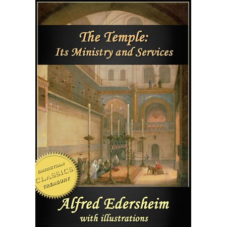The Temple - Its Ministry and Services as they were at the time of Jesus Christ (Illustrated) -