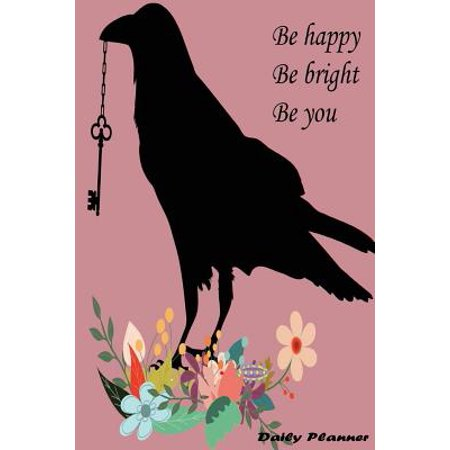 Be Happy Be Bright Be You Daily Planner : Black Bird, Pink Color, Diary Note Book, Office Appointment, Day Plan to Do List, Plan Your Work, Student School Schedule, Fitness Health Workout Note, Business Daily Goal, 120 Pages 6 X