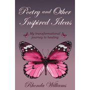 Poetry and Other Inspired Ideas : My Transformational Journey to Healing