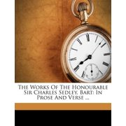 The Works of the Honourable Sir Charles Sedley, Bart : In Prose and Verse ...