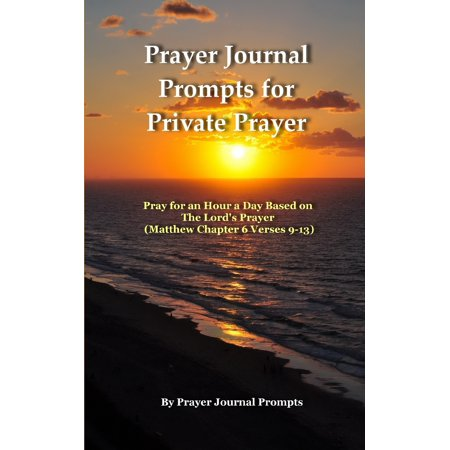 Prayer Journal Prompts for Private Prayer : Pray for an Hour a Day Based on The Lord's Prayer (Matthew Chapter 6 Verses