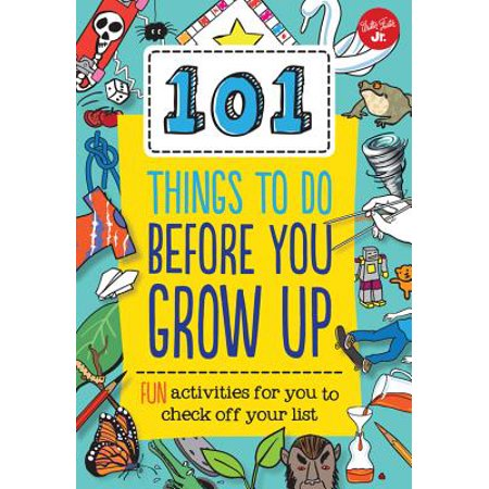 101 Things to Do Before You Grow Up : Fun Activities for You to Check Off Your