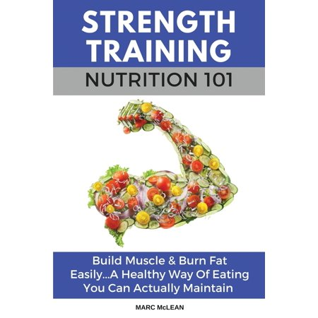 Strength Training 101: Strength Training Nutrition 101: Build Muscle & Burn Fat Easily...A Healthy Way Of Eating You Can Actually Maintain (Best Way To Shred Fat And Build Muscle)