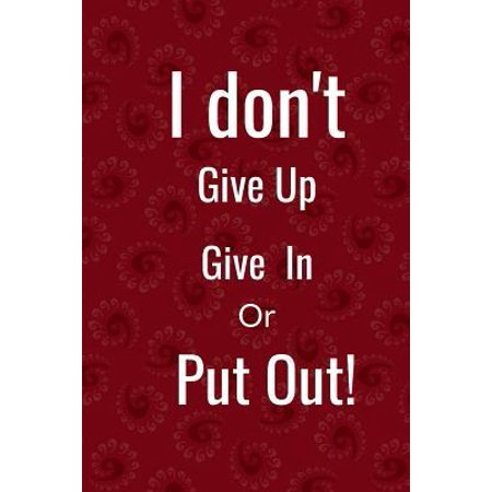 I don't : give in, give up or put out