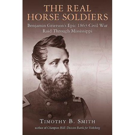 The Real Horse Soldiers : Benjamin Grierson's Epic 1863 Civil War Raid Through Mississippi