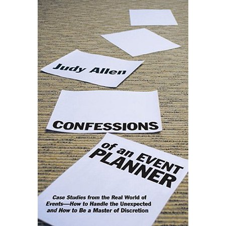 Confessions of an Event Planner : Case Studies from the Real World of Events--How to Handle the Unexpected and How to Be a Master of