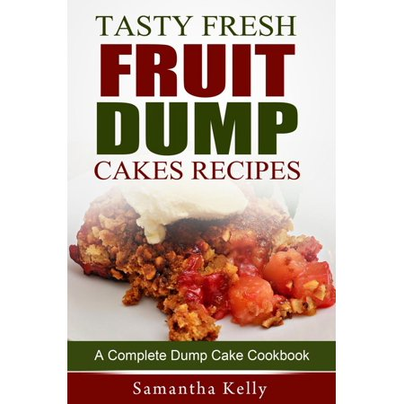 Tasty Fresh Fruit Dump Cakes Recipes: A Complete Dump Cake Cookbook - - Apple Cobbler Dump Cake